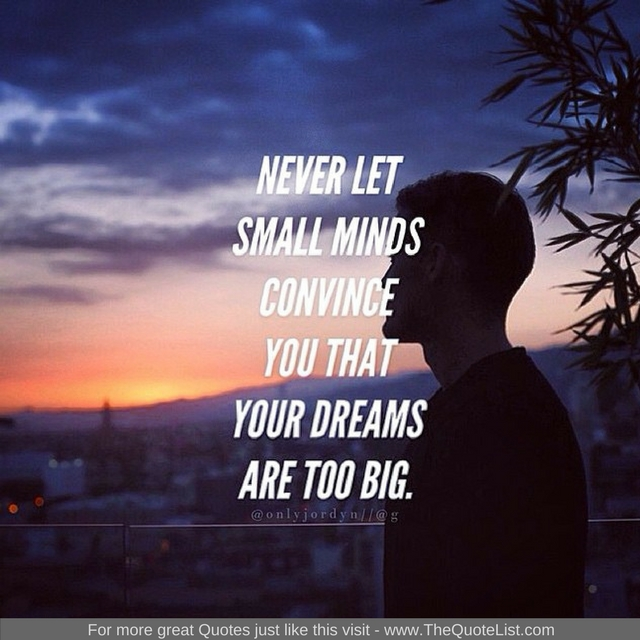 """Never let small minds convince you that your dreams are too big"" - Unknown Author"