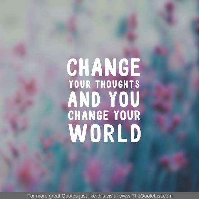 """Change your thoughts and you change your world."" - Unknown Author"