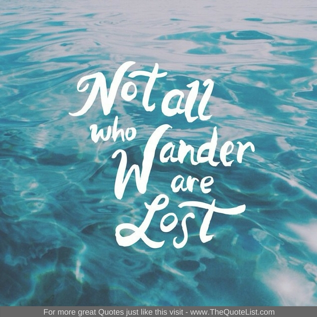 """Not all those who wander are lost"" - Unknown Author"