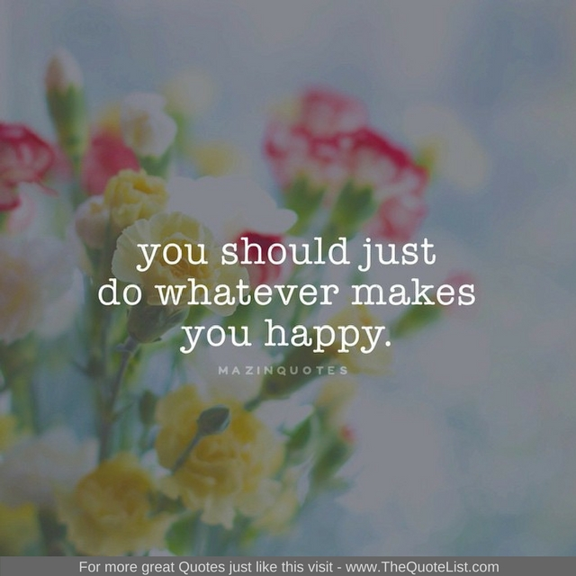 """You should just do whatever makes you happy"" - Unknown Author"