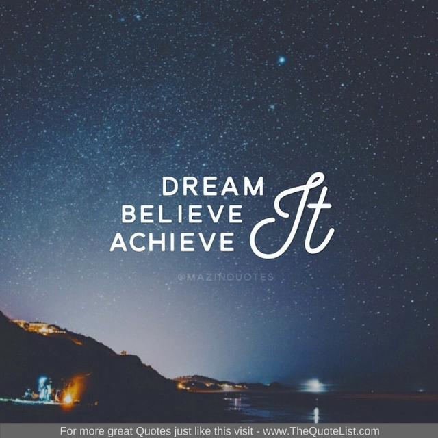 """Dream it, believe it, achieve it"" - Unknown Author"