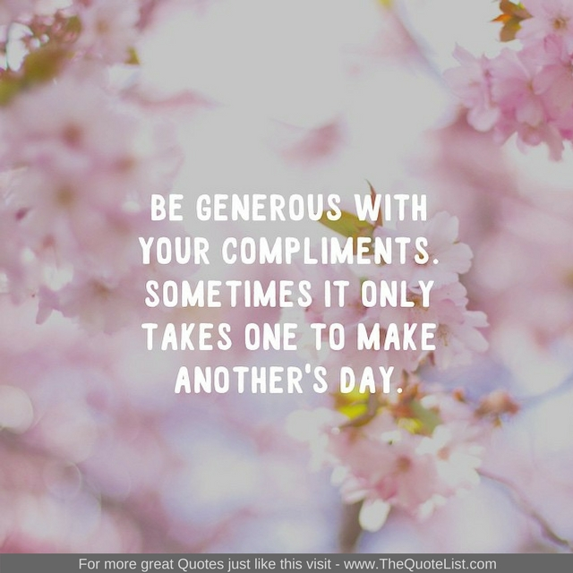 """Be generous with your compliments. Sometimes it only takes one to make another's day"" - Unknown Author"