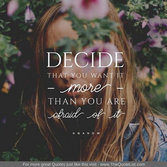 """""""Decide that you want it MORE than you are afraid of it"""" - Unknown Author"""