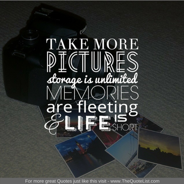 """""""Take more pictures. Storage is unlimited, memories are fleeting and life is short"""" - Unknown Author"""