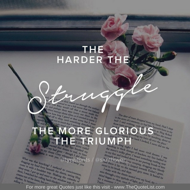 """""""The harder the struggle, the more glorious the triumph"""" - Unknown Author"""