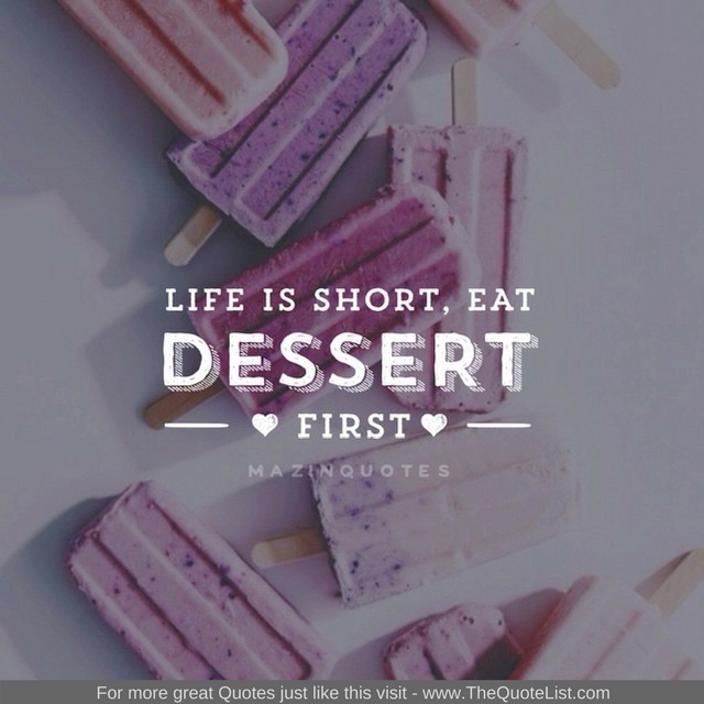 """Life is short. Eat dessert first"" - Unknown Author"