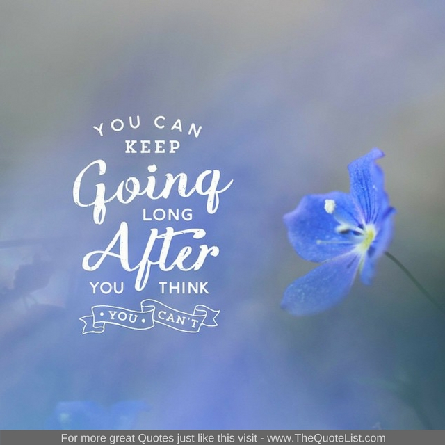 """""""You can keep going long after you think you can"""" - Unknown Author"""
