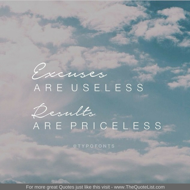 """""""Excuses are useless, results are priceless"""" - Unknown Author"""