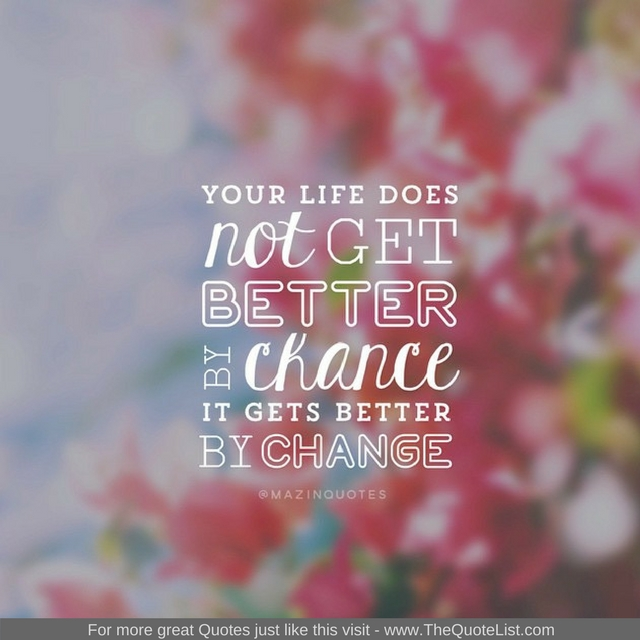 """""""Your life does not get better by chance, it gets better by change"""" - Unknown Author"""