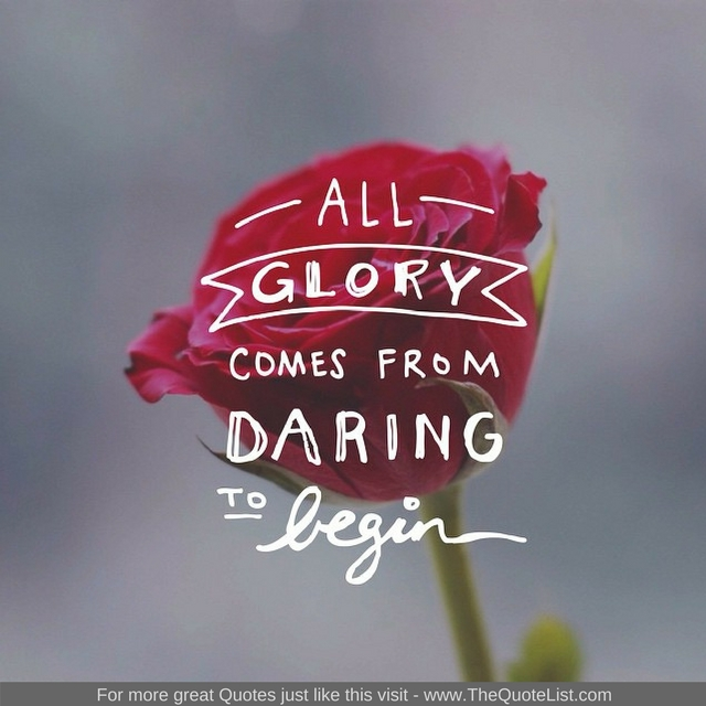 """All glory comes from daring to begin"" - Unknown Author"