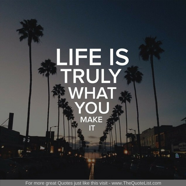 """""""Life truly is what you make it"""" - Unknown Author"""