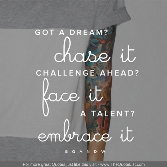 """""""Got a dream? Chase it. Challenge ahead? Face it. A talent? Embrace it"""" - Unknown Author"""