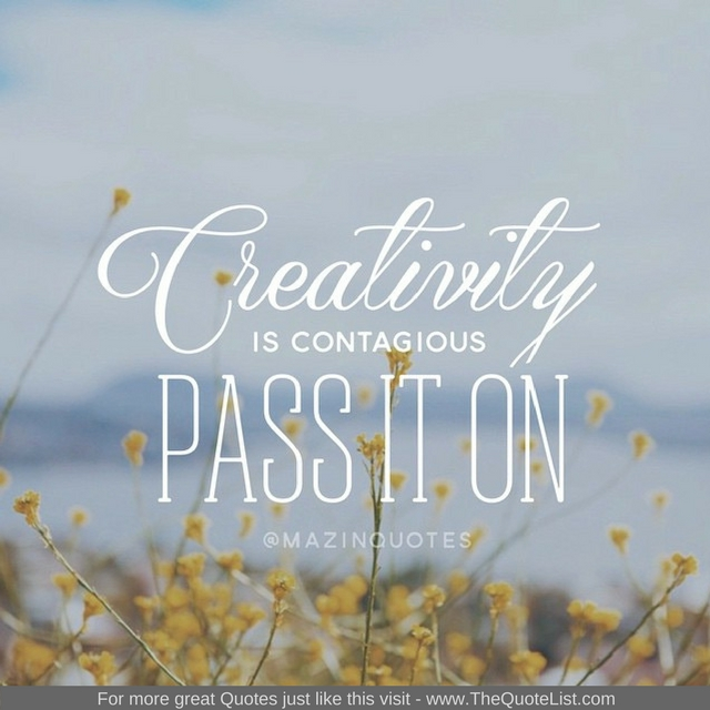 """""""Creativity is contagious pass it on"""" - Unknown Author"""