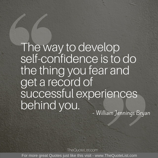 """The way to develop self-confidence is to do the thing you fear and get a record of successful experiences behind you."" - William Jennings Bryan"