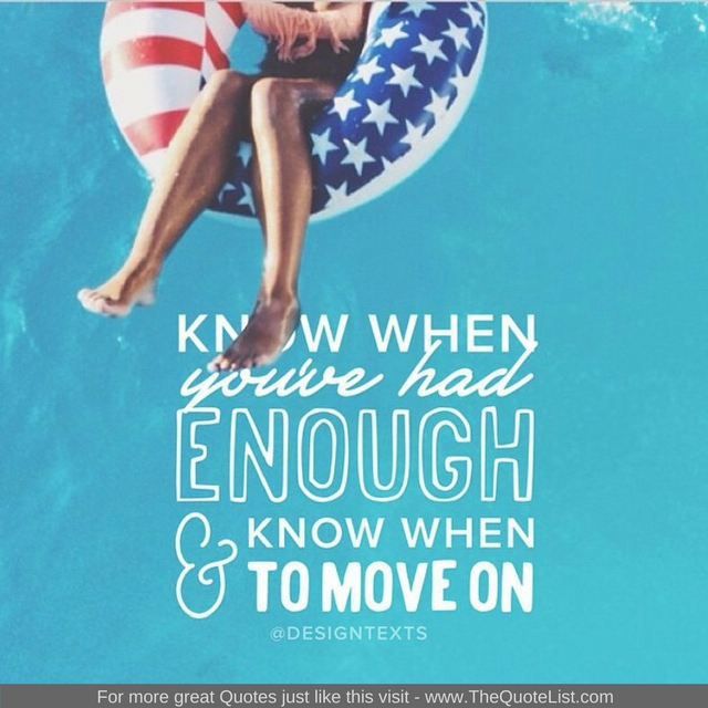 """Know when you've had enough and know when to move on"" - Unknown Author"