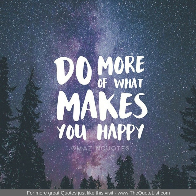 """""""Do more of what makes you happy"""" - Unknown Author"""