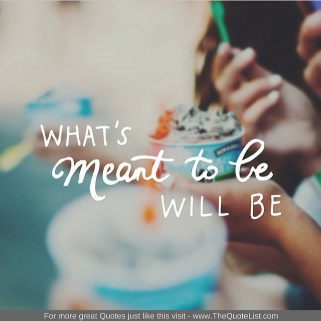 """""""What's meant to be will be"""" - Unknown Author"""