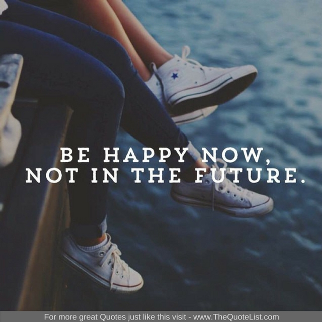 """""""Be happy now, not in the future"""" - Unknown Author"""