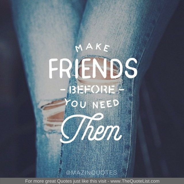 """Make friends before you need them"" - Unknown Author"