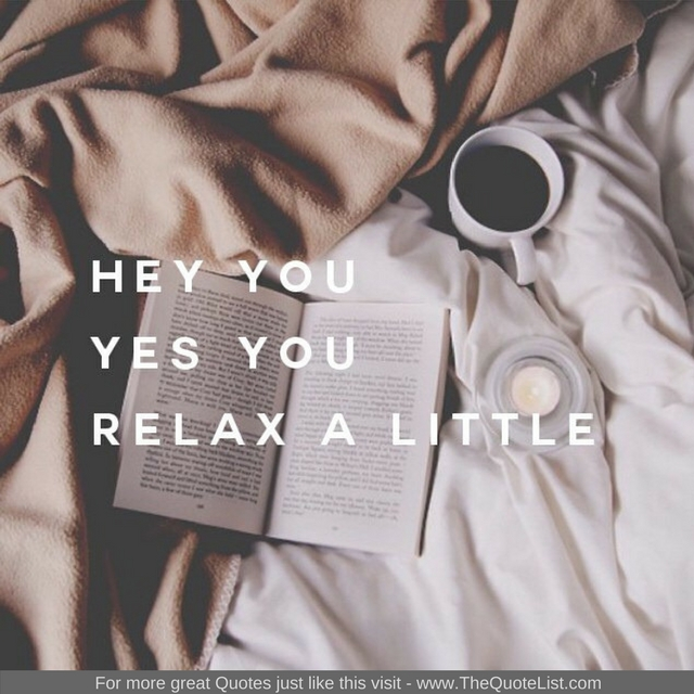 """Hey you, yes you, Relax a little"" - Unknown Author"