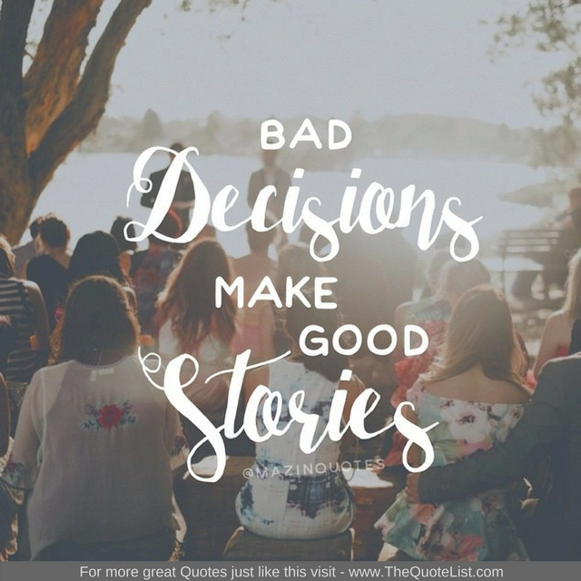 """Bad decisions make good stories"" - Unknown Author"