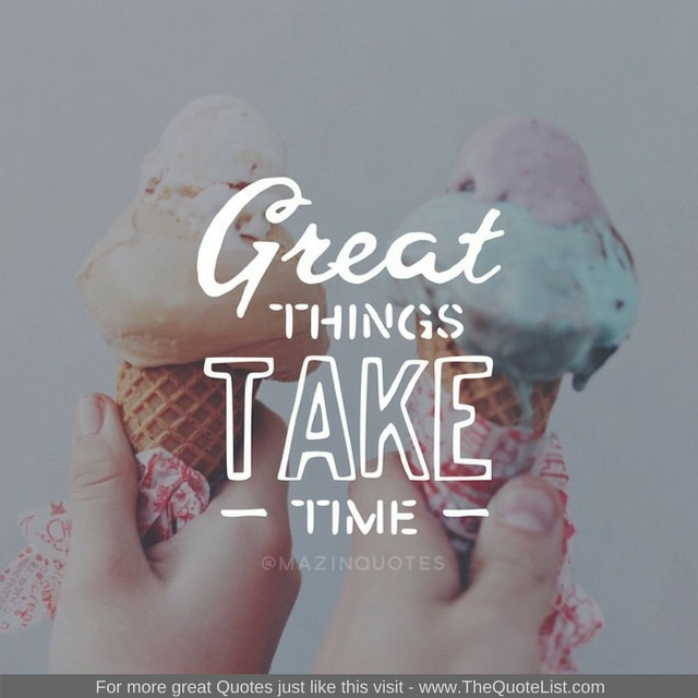 """Great things take time"" - Unknown Author"