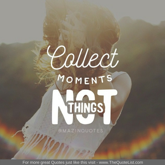 """Collect moments not things"" - Unknown Author"