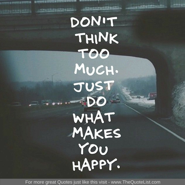 """Don't think too much. Just do what makes you happy"" - Unknown Author"