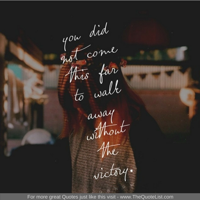 """You did not come this far to walk away without the victory"" - Unknown Author"