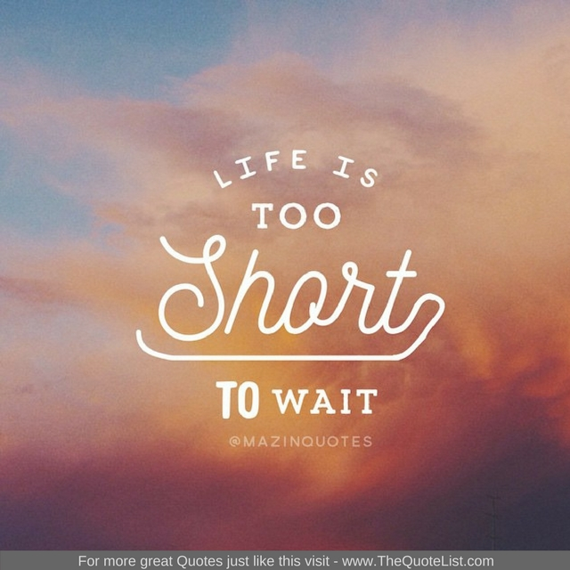 """Life is too short to wait"" - Unknown Author"