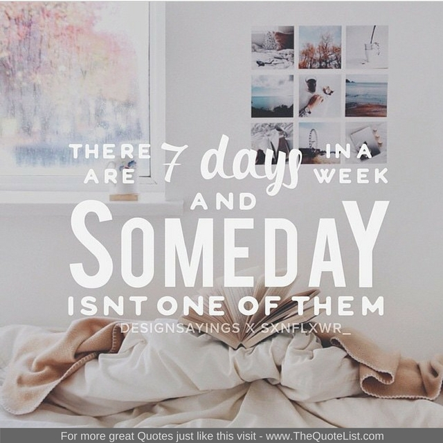 """There are 7 days in a week, and SOMEDAY isn't one of them"" - Unknown Author"
