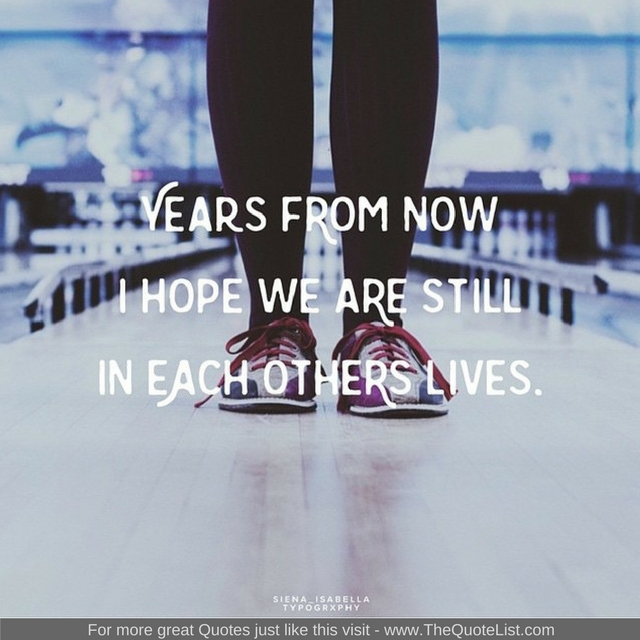 """""""Years from now I hope we are still in each others lives"""" - Unknown Author"""