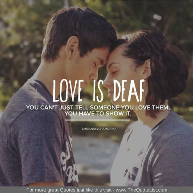 """Love is Deaf, you can't just tell someone you love them, you have to show it."" - Unknown Author"