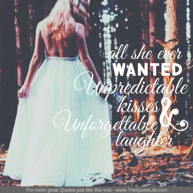 "All she ever wanted unpredictable kisses and unforgettable laughter"" - Unknown Author"