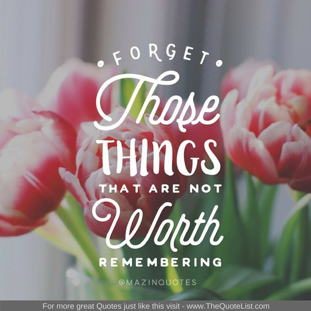 """Forget those things that are not worth remembering"""
