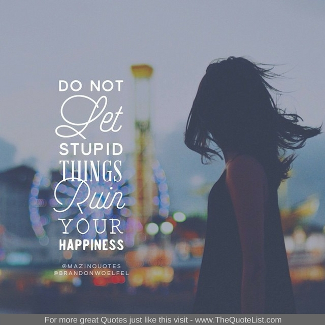 """""""Do not let stupid things ruin your happiness"""""""