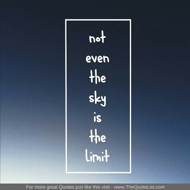 """Not even the sky is the limit"""