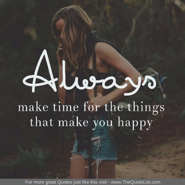 """Always make time for the things that make you happy"""