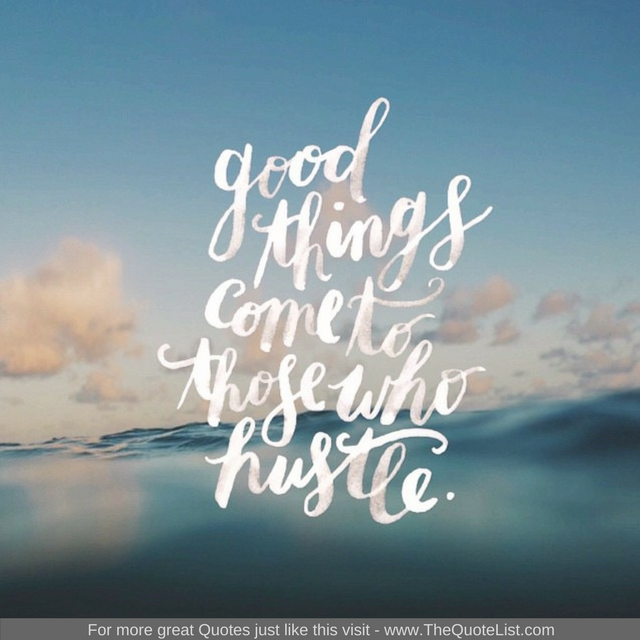"""Good things come to those who hustle"""