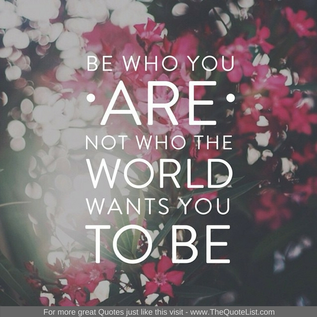 """Be who you are, not who the world wants you to be"""