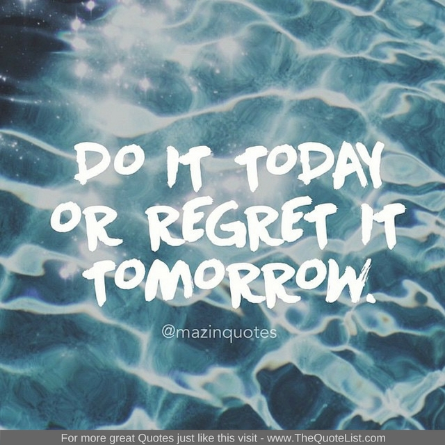"""Do it today or regret it tomorrow"""