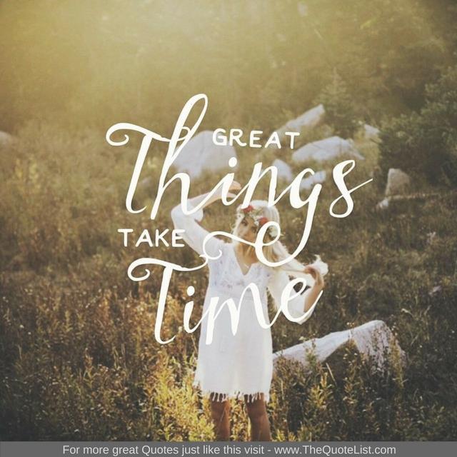 """""""Great things take time"""""""