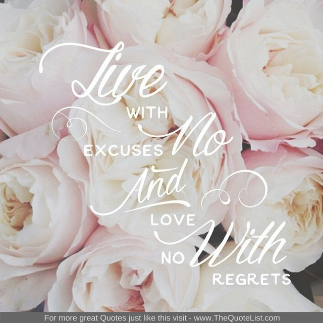 """Live with no excuses and love with no regrets"""