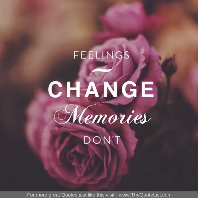 """Feelings change, Memories don't"""