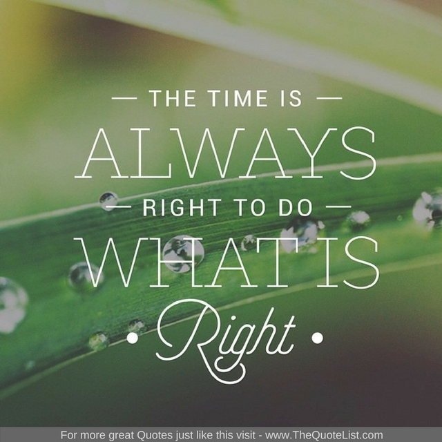 """The time is always right to do what is right"""