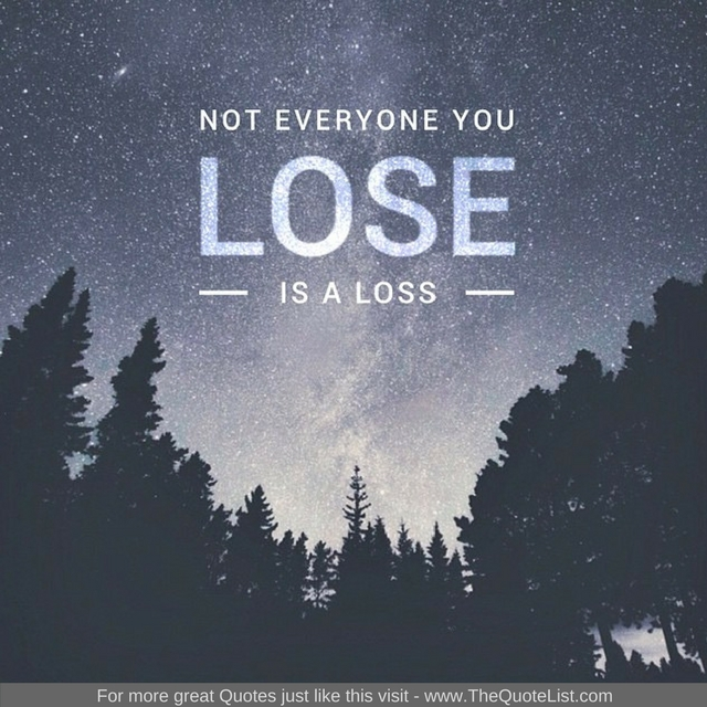 """Not everyone you lose is a loss"""