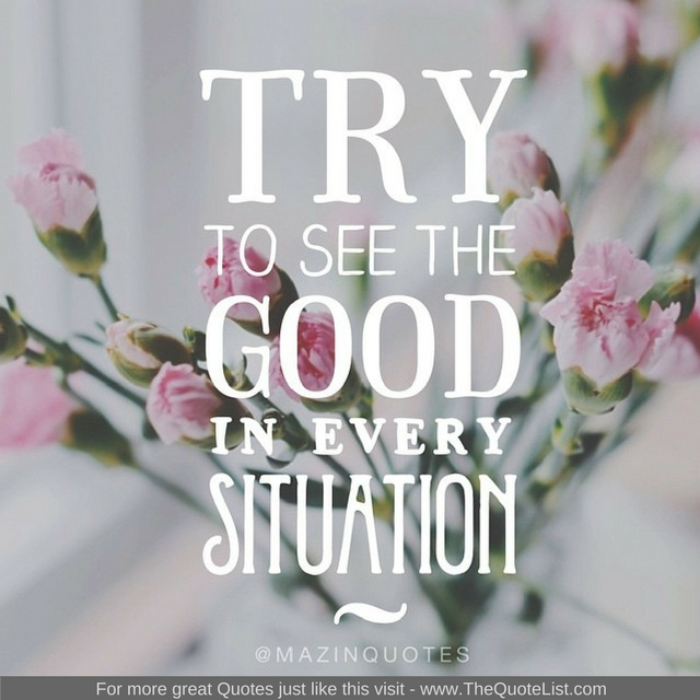 """Try to see the good in every situation"""