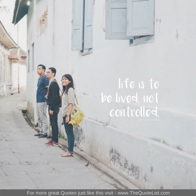 """""""Life is to be lived, not controlled"""""""