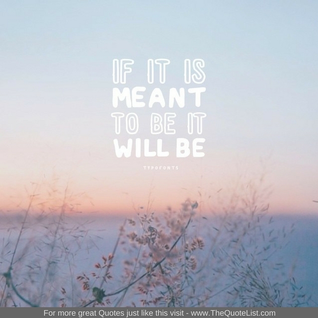 """""""If it is meant to be it will be"""""""