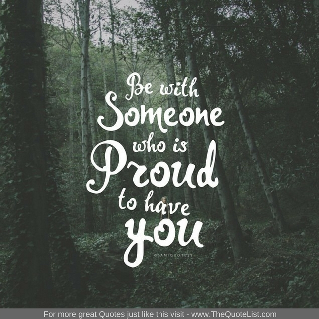 """""""Be with someone who is proud to have you"""""""